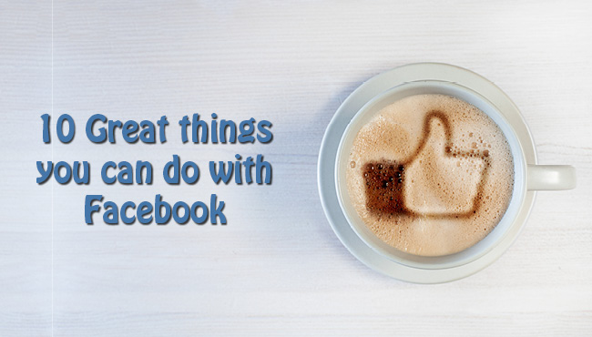 10 Great Things You Didn't Know You Can Do on Facebook
