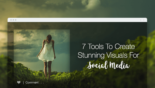 7 Tools to Create Stunning Visuals for Social Media